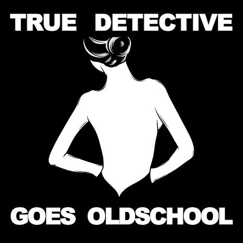 True Detective Goes Old School by Various Artists