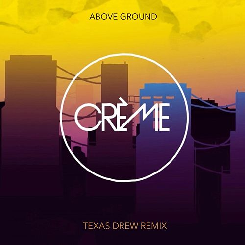 Above Ground (Texas Drew Remix) by Crème