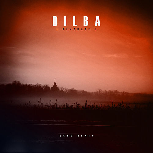 I Remember U (Echo Remix) by Dilba