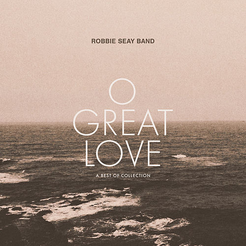 O Great Love (A Best of Collection) by Robbie Seay Band