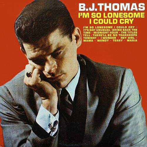 I'm So Lonesome I Could Cry by B.J. Thomas