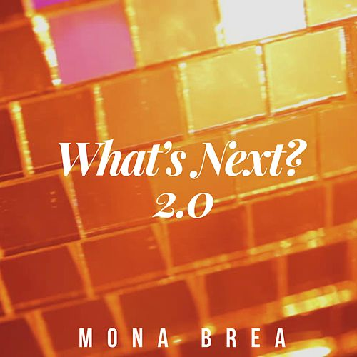 What's Next? 2.0 by Mona Brea