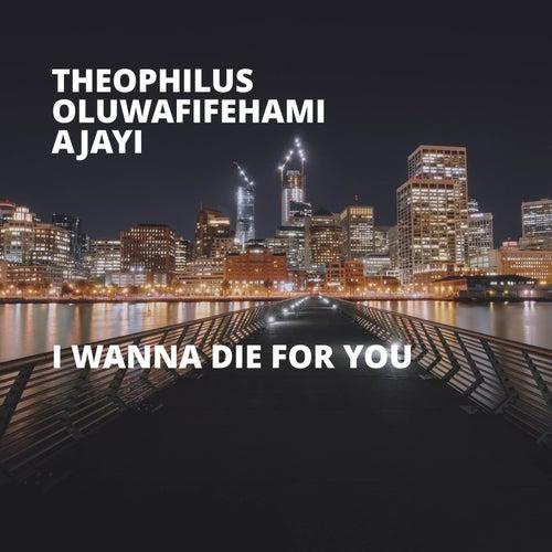 I Wanna Die for You by Theophilus Oluwafifehami Ajayi