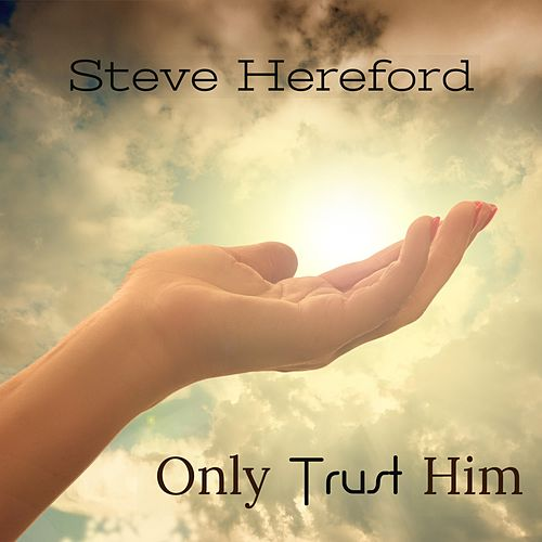Only Trust Him by Steve Hereford