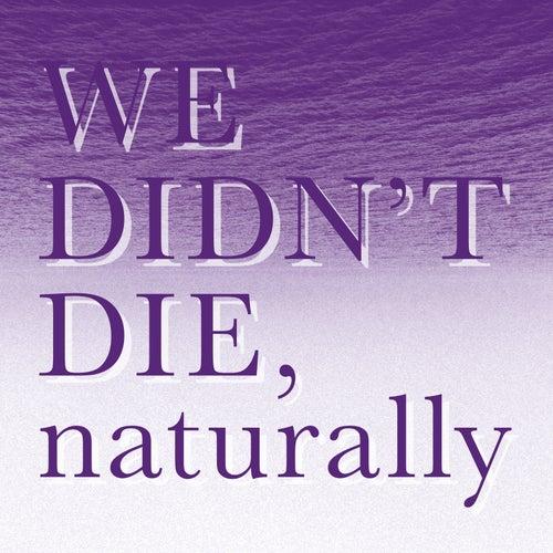 We Didn`t Die, Naturally by Naturally We Didn't Die