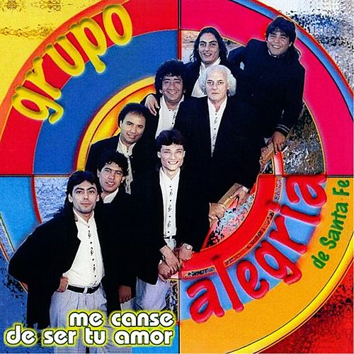 Me Canse de Ser Tu Amor by Grupo Alegría de Santa Fe