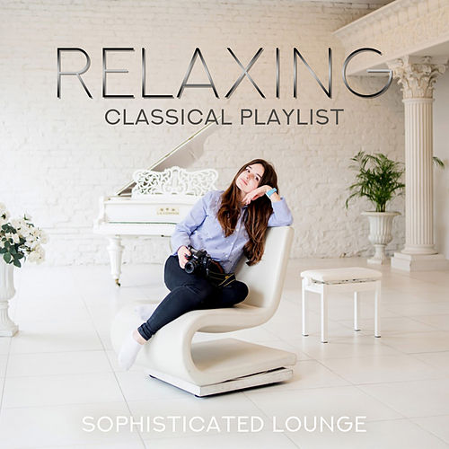 Relaxing Classical Playlist: Sophisticated Lounge by Various Artists
