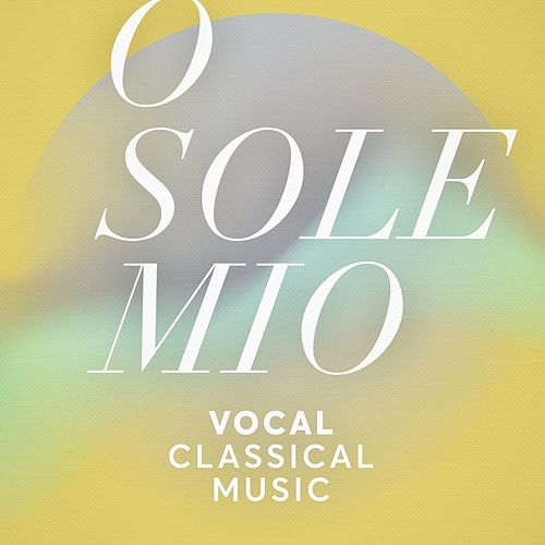 O Sole Mio: Vocal Classical Music von Various Artists