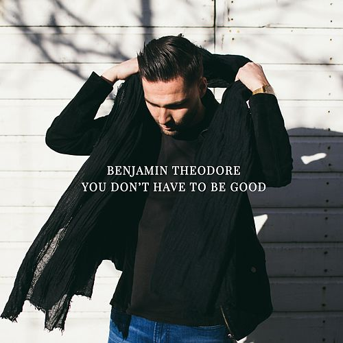 You Don't Have to Be Good by Benjamin Theodore