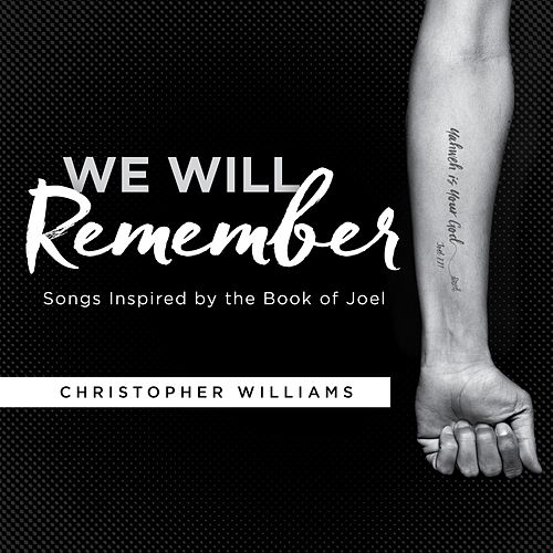 We Will Remember: Songs Inspired by the Book of Joel by Christopher Williams