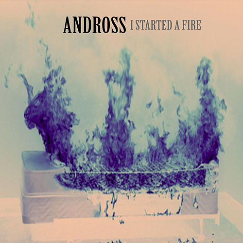 I Started a Fire by Andross