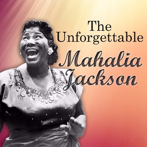 The Unforgettable Mahalia Jackson by Mahalia Jackson