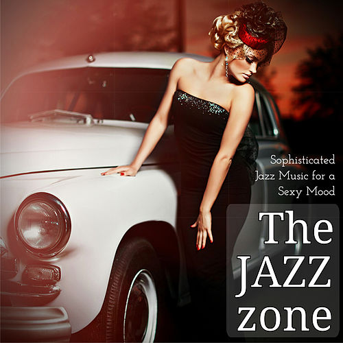 The Jazz Zone Sophisticated Jazz Music for a Sexy Mood by Various Artists