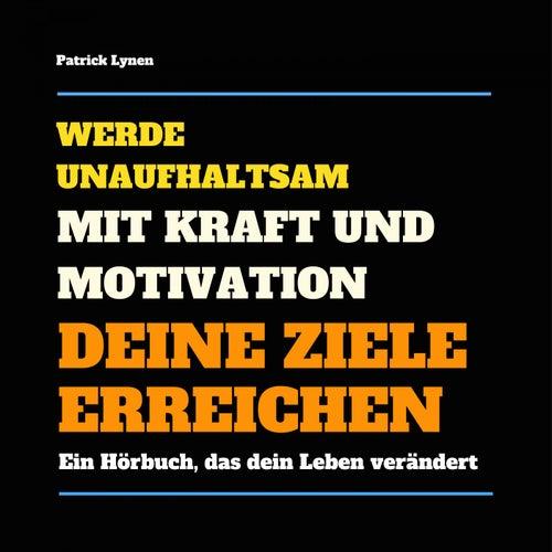 Werde unaufhaltsam! Mit Kraft und Motivation Deine Ziele erreichen (Ein Hörbuch, das Dein Leben verändert) von Patrick Lynen