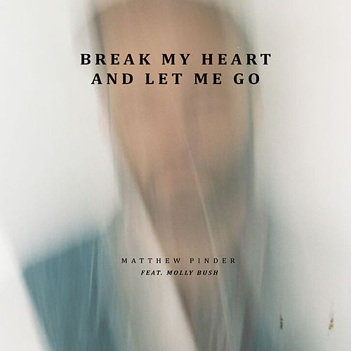 Break My Heart and Let Me Go by Matthew Pinder