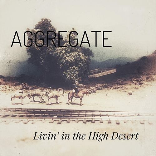 Livin' in the High Desert by Aggregate
