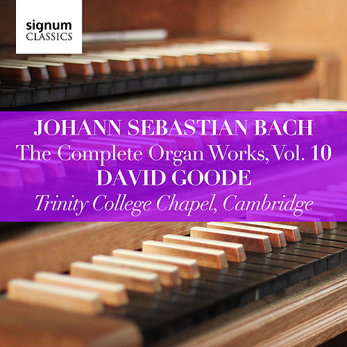 Johann Sebastian Bach: The Complete Organ Works Vol. 10 – Trinity College Chapel, Cambridge by David Goode