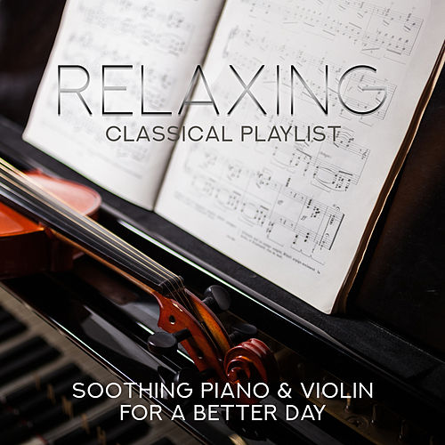 Relaxing Classical Playlist: Soothing Piano & Violin for a Better Day by Various Artists