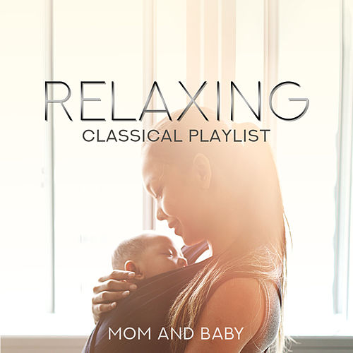 Relaxing Classical Playlist: Mom and Baby, Calming Piano Music von Various Artists