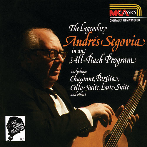 The Segovia Collection Vol. 1: The Legendary Andrés Segovia In An All-Bach Program by Andres Segovia