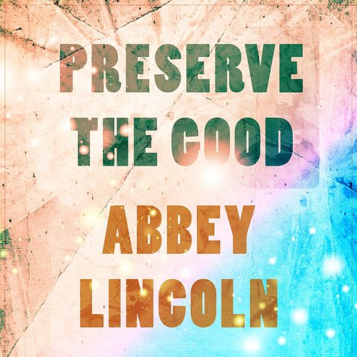 Preserve The Good by Abbey Lincoln