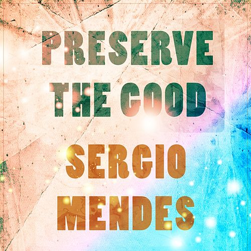 Preserve The Good by Sergio Mendes