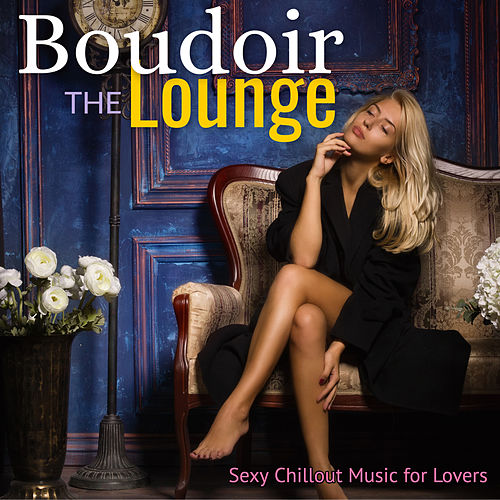 The Boudoir Lounge: Sexy Chillout Music for Lovers von Various Artists