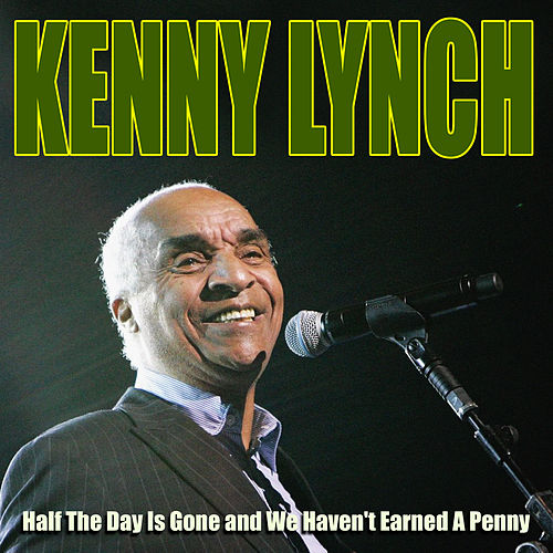 Kenny Lynch - Half The Day Is Gone and We Haven't Earned A Penny by Kenny Lynch