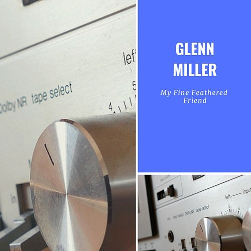 My Fine Feathered Friend by Glenn Miller