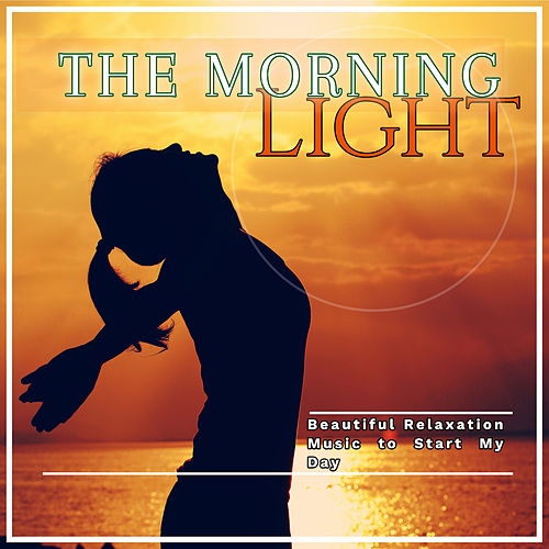 The Morning Light: Beautiful Relaxation Music to Start My Day von Various Artists