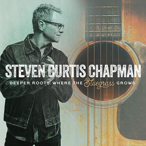 Deeper Roots: Where the Bluegrass Grows by Steven Curtis Chapman
