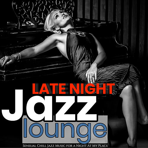 Late Night Jazz Lounge: Sensual Chill Jazz Music for a Night at My Place by Various Artists