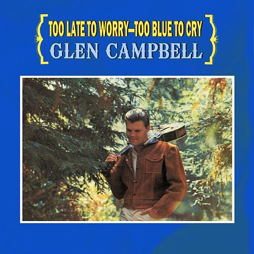 Too Late To Worry - Too Blue To Cry by Glen Campbell