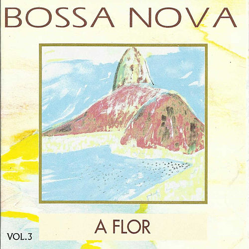Bossa Nova, Vol. 3: a Flor by Various Artists