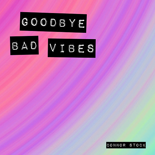 Goodbye Bad Vibes by Connor Stock