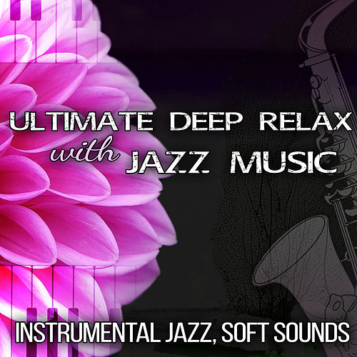 Ultimate Deep Relax with Jazz Music: Instrumental Jazz, Soft Sounds, Saxophone and Piano Bar Background Sounds, Cool Lounge Jazz by Piano Jazz Background Music Masters