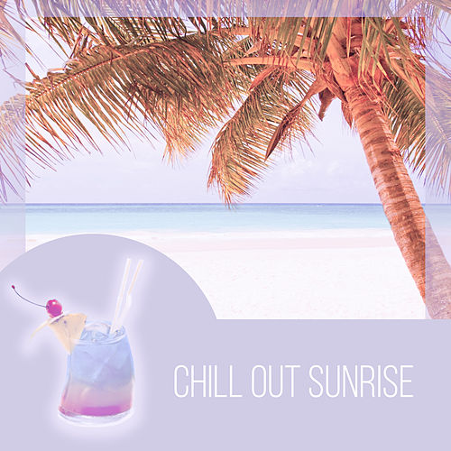 Chill Out Sunrise – Best Chill Out Music, Sunrise, Happy Chill Out, Catch the Sun, Sunset Lounge, Sunset on the Beach, Chill Out Lounge Summer by #1 Hits Now