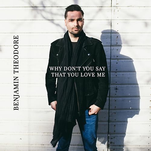 Why Don't You Say That You Love Me by Benjamin Theodore