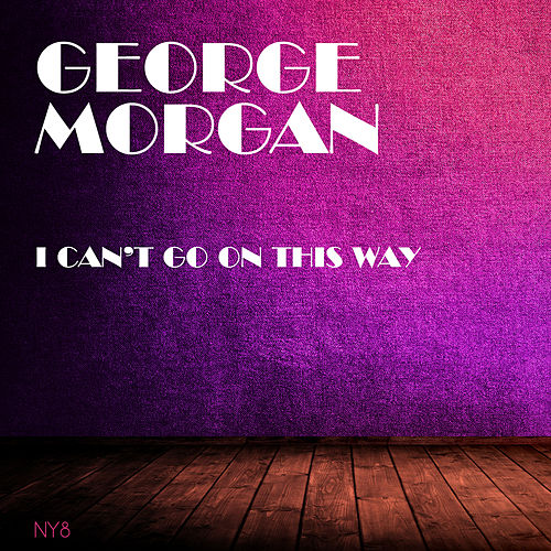 I Can't Go On This Way by George Morgan