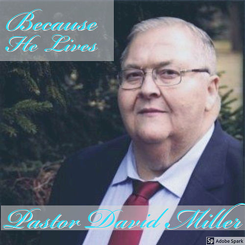 Because He Lives by Pastor David Miller