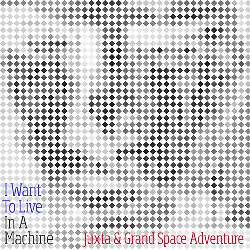 I Want to Live in a Machine by Juxta and Grand Space Adventure