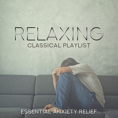 Relaxing Classical Playlist: Essential Anxiety Relief by Various Artists