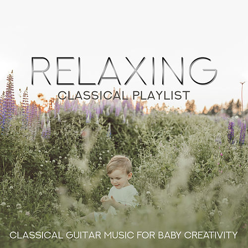 Relaxing Classical Playlist: Classical Guitar Music for Baby Creativity von Various Artists