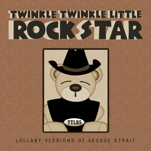 Lullaby Versions of George Strait de Twinkle Twinkle Little Rock Star
