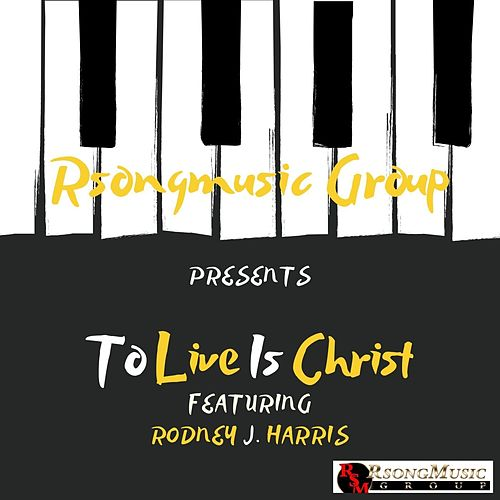 To Live Is Christ de Rodney J Harris