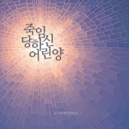 죽임 당하신 어린양 by 뉴 크리에이션 워십