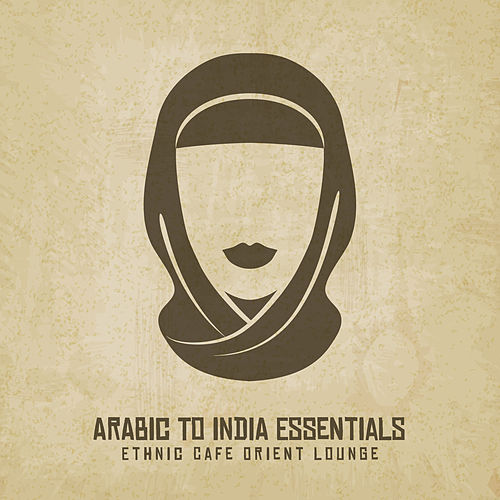 Arabic to India Essentials - Ethnic Cafe Orient Lounge de India Tribe Music Collection