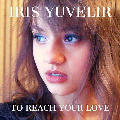 To Reach Your Love by Iris Yuvelir