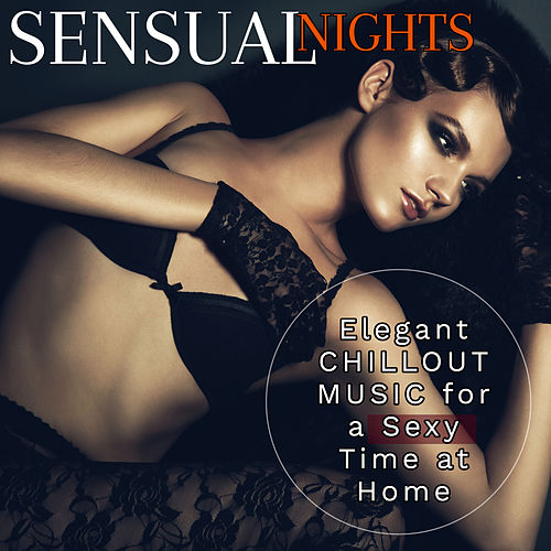 Sensual Nights: Elegant Chillout Music for Sexy Time at Home von Various Artists