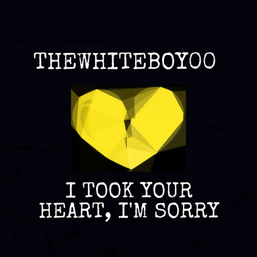 I Took Your Heart, I'M Sorry by Thewhiteboy00